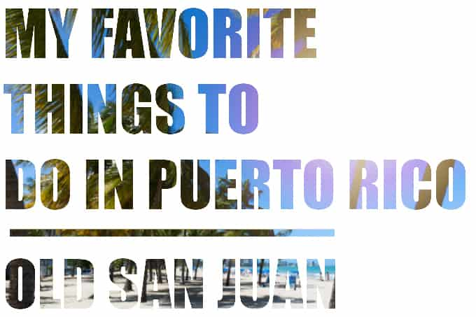 My Favorite Things To Do In Puerto Rico Old San Juan